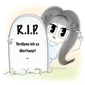 RIP- verdiene ich es…